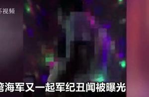 台军又爆丑闻:士官招陪侍女还脱光跳舞 有人为自保偷录视频举报