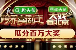 趣头条×《大戏看北京》×《跨界喜剧王》,百万大奖等你来抢