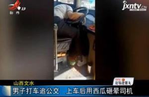 山西文水:男子打车追公交 上车后用西瓜砸晕司机