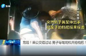 危险!乘公交错过站  男子辱骂司机并抢档把!