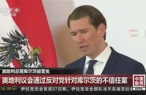 被罢免!奥地利总理库尔茨成为首位遭罢免的总理