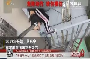 """冤枉吗?""""极限第一人""""吴永宁攀爬高楼坠亡,花椒直播判赔3万元"""