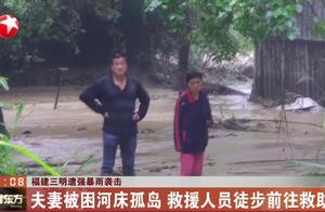 福建三明遭强暴雨袭击!夫妻俩被困河床孤岛,救援人员徒步前往救助