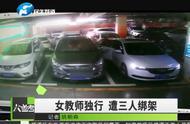 女教师在停车场遭蒙面男强行拖拽上车后挣脱,三人涉嫌绑架被刑拘