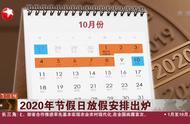 请查收!2020年节假日放假安排来了:劳动节5天,国庆节8天!