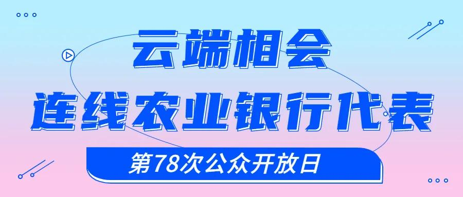 【第78次公众开放日】云端相会!连线农业银行代表