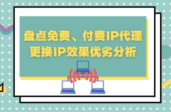 免费代理ip盘点免费、付费IP代理更换IP效果优劣