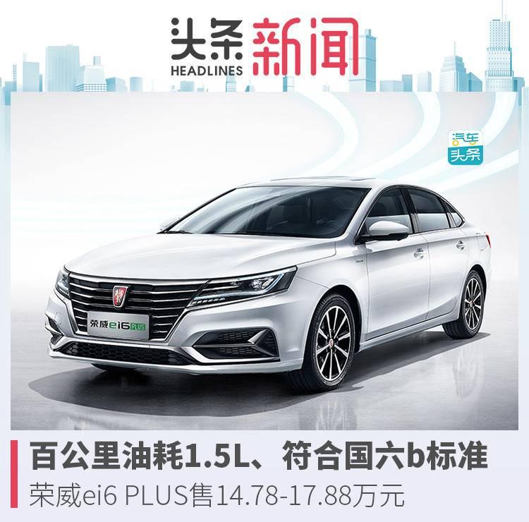 荣威ei6 PLUS全新升级发售 补助后市场价14.78-17.88万余元