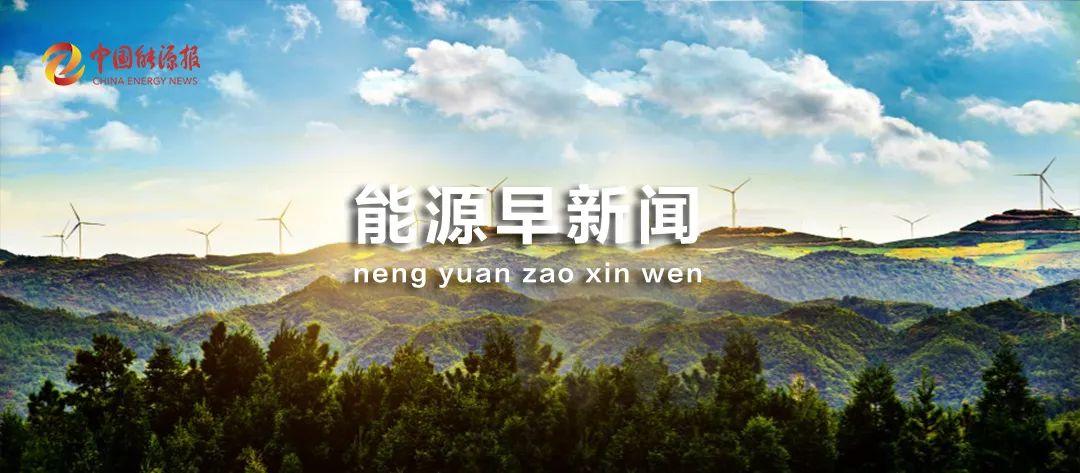 能源晨报|原材料供应紧张,光伏公司频繁签署长期订单锁定供应