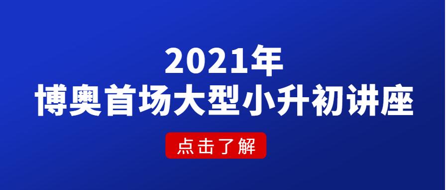 2021年首场!博奥鹏程教育大型小升初讲座,瞄准名初精准发力