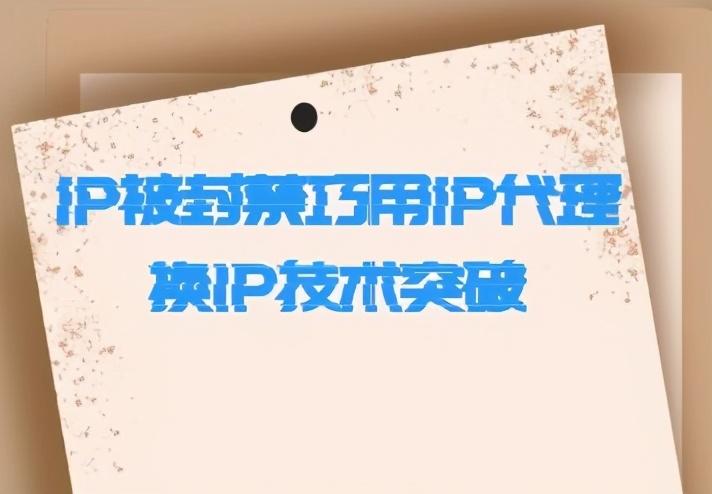 移动代理ipIP被封禁巧用IP代理换IP技术突破